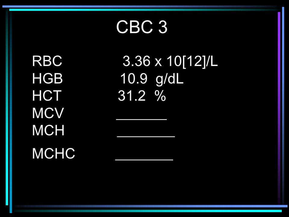 CBC 3 RBC 3.36 x 10[12]/L HGB 10.9 g/dL HCT 31.2 % MCV _______